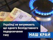 Наш край: Українці не витримають ще одного безпідставного подорожчання газу